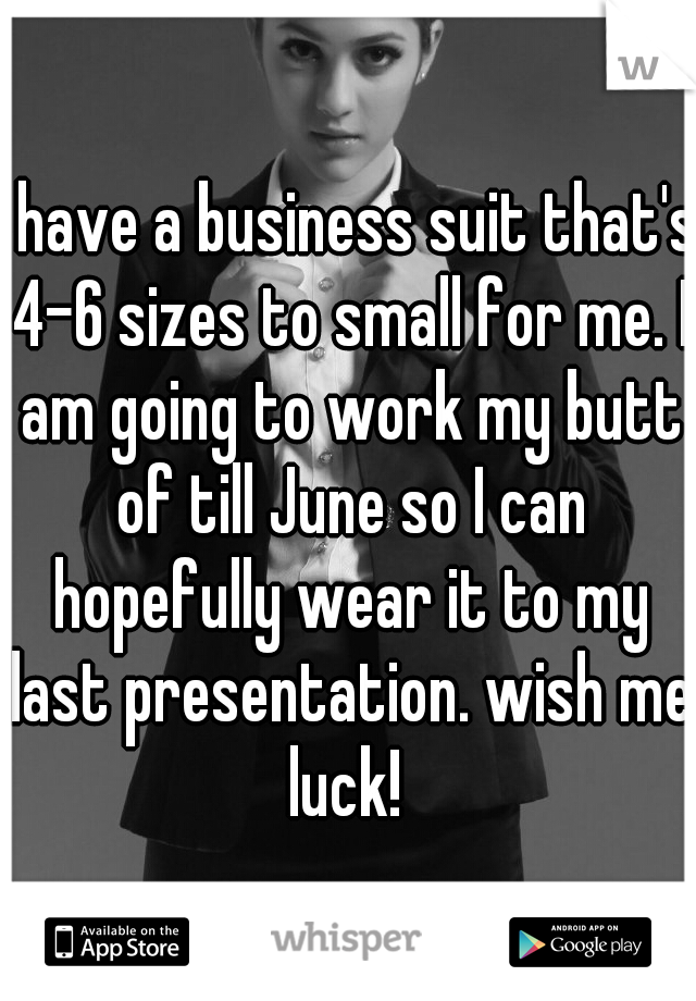 I have a business suit that's 4-6 sizes to small for me. I am going to work my butt of till June so I can hopefully wear it to my last presentation. wish me luck!