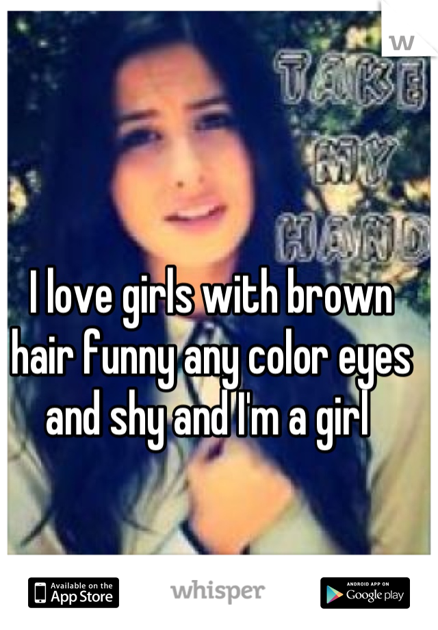 I love girls with brown hair funny any color eyes and shy and I'm a girl