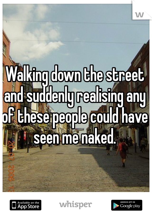 Walking down the street and suddenly realising any of these people could have seen me naked.