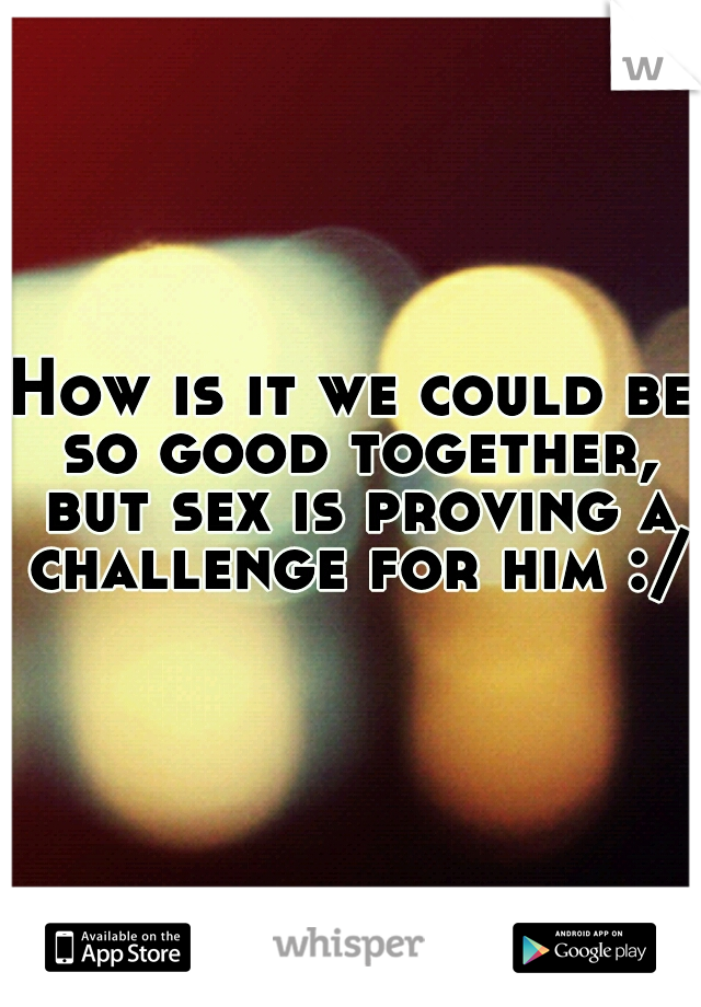 How is it we could be so good together, but sex is proving a challenge for him :/