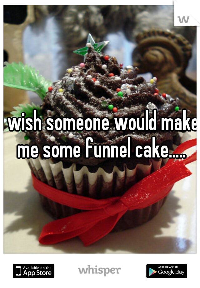 I wish someone would make me some funnel cake.....