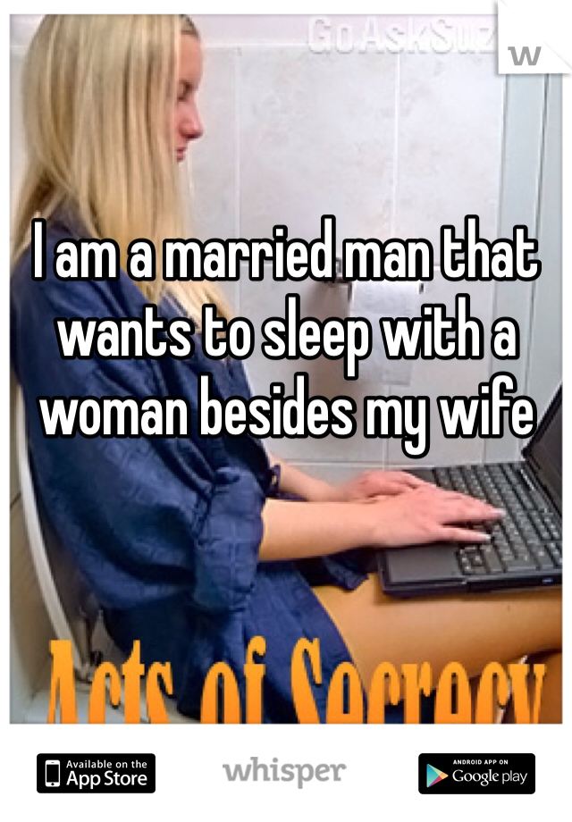I am a married man that wants to sleep with a woman besides my wife