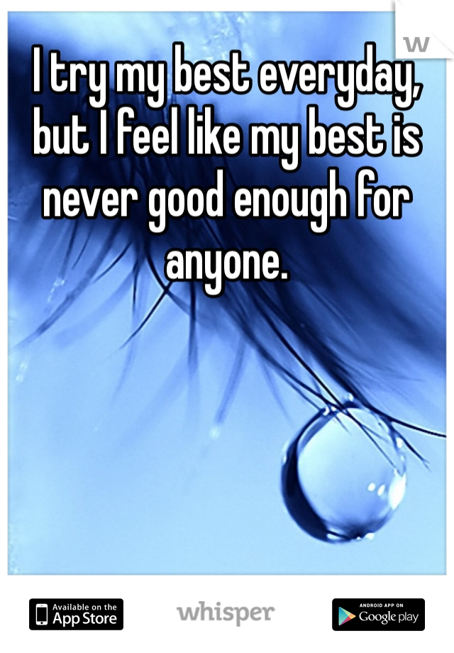 I try my best everyday, but I feel like my best is never good enough for anyone.