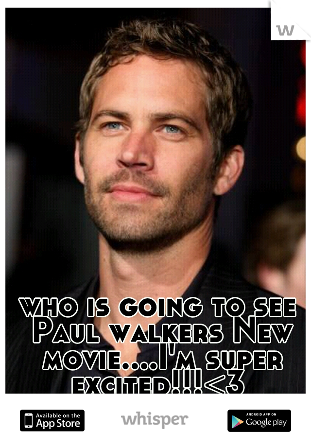 who is going to see Paul walkers New movie....I'm super excited!!!<3