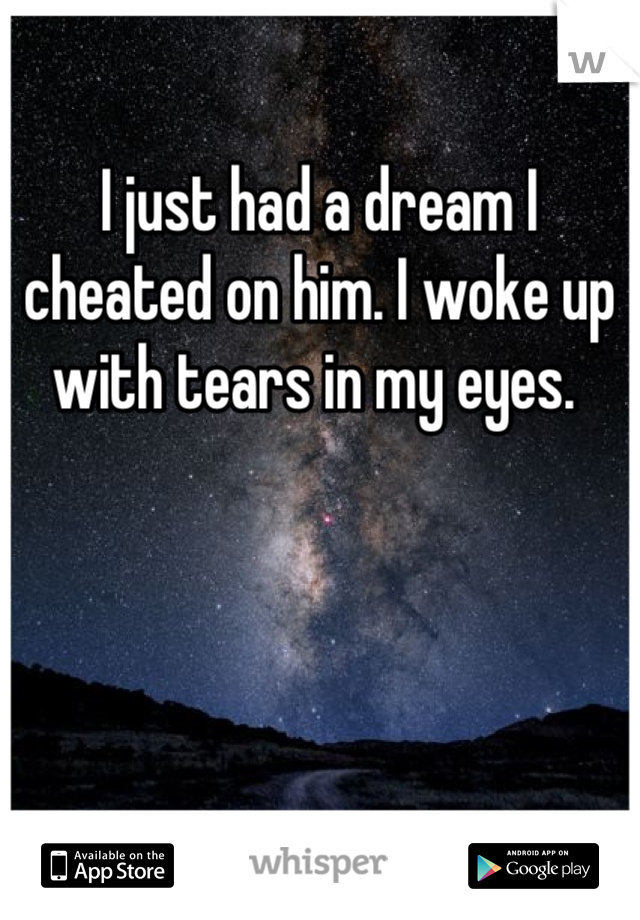 I just had a dream I cheated on him. I woke up with tears in my eyes.