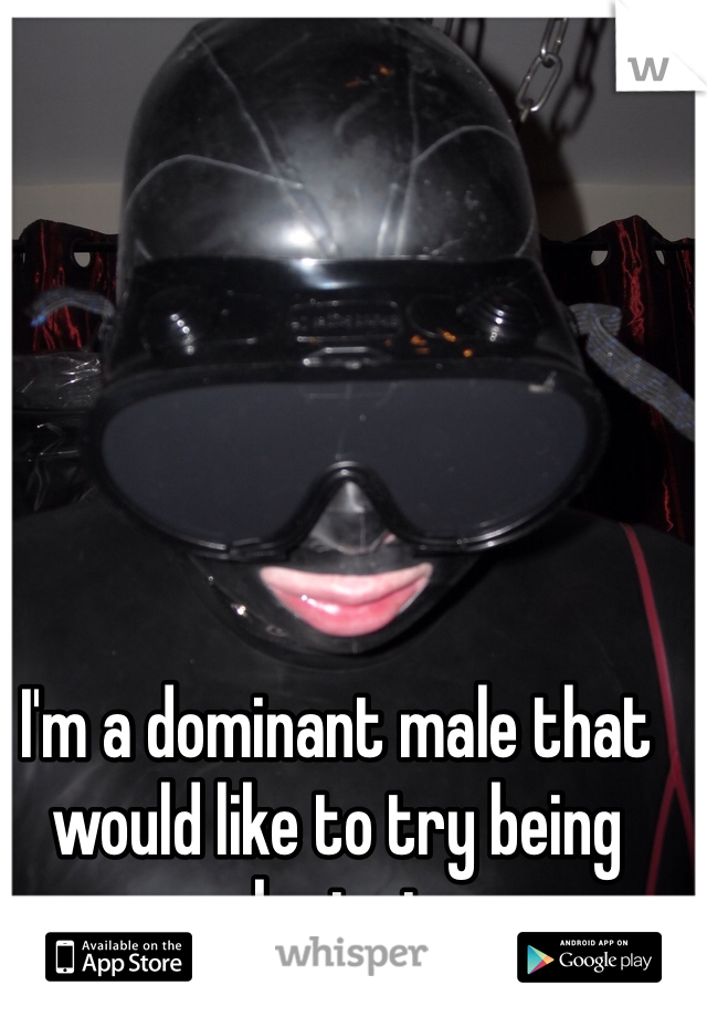 I'm a dominant male that would like to try being submissive