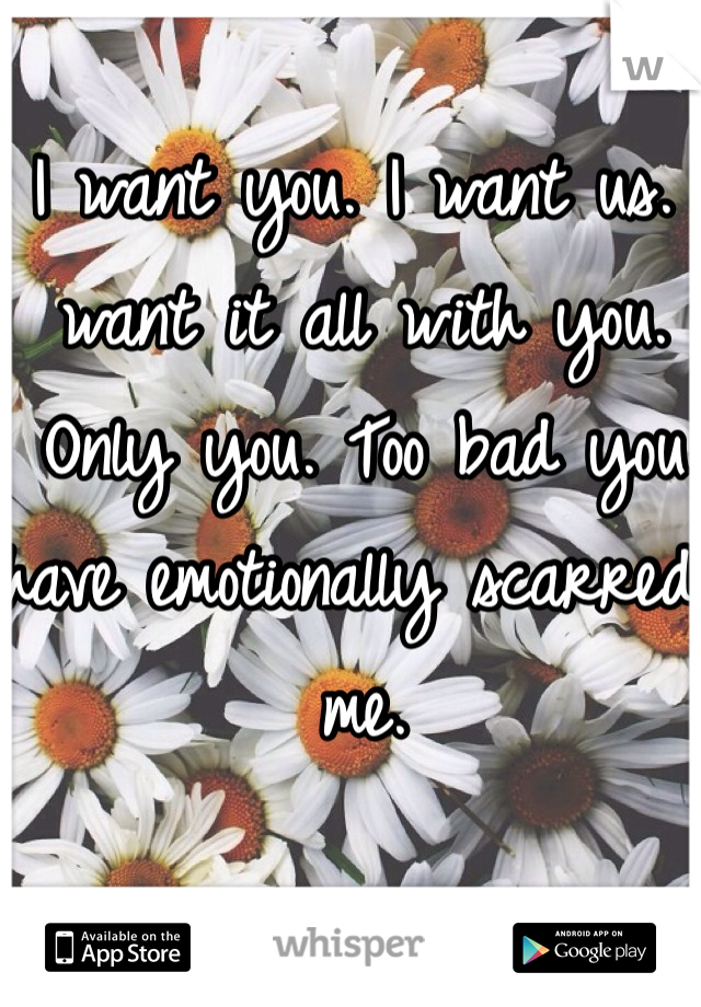 I want you. I want us. I want it all with you. Only you. Too bad you have emotionally scarred me.
