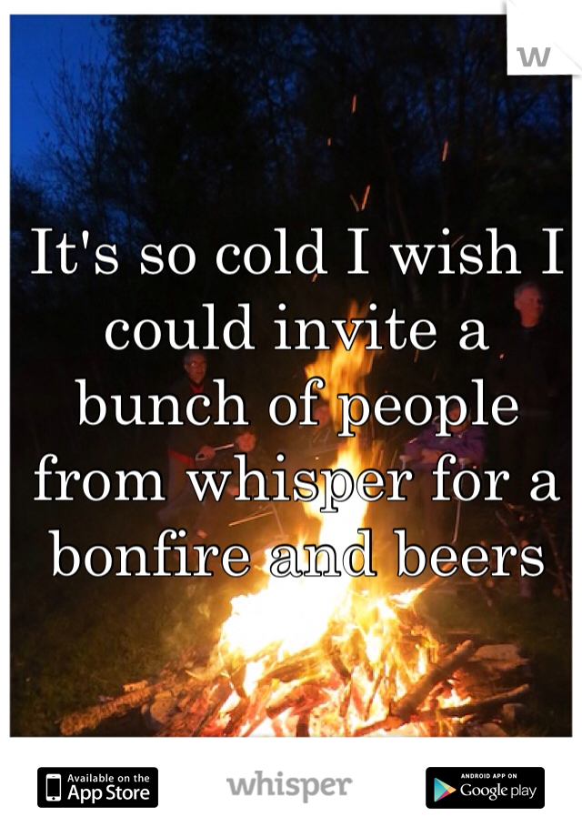 It's so cold I wish I could invite a bunch of people from whisper for a bonfire and beers