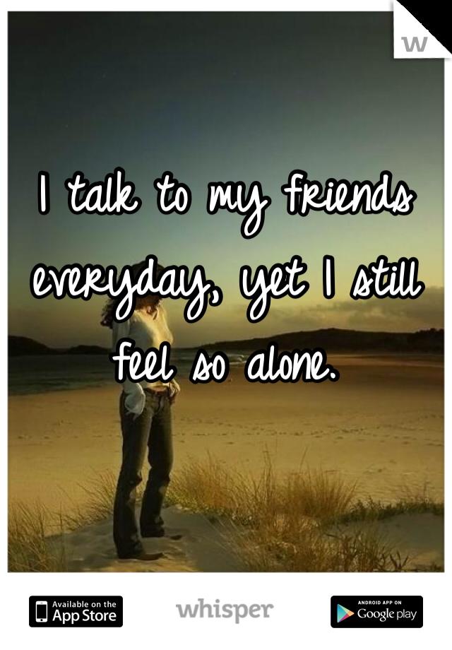 I talk to my friends everyday, yet I still feel so alone.