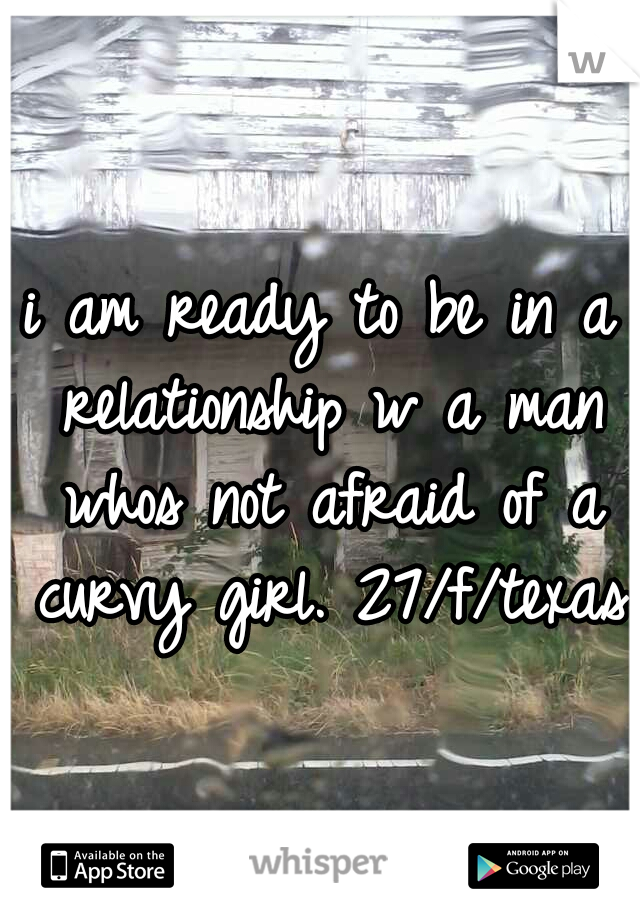 i am ready to be in a relationship w a man whos not afraid of a curvy girl. 27/f/texas