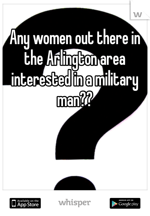 Any women out there in the Arlington area interested in a military man??