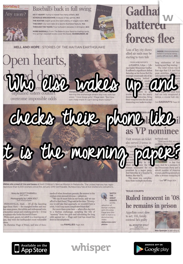 Who else wakes up and checks their phone like it is the morning paper?