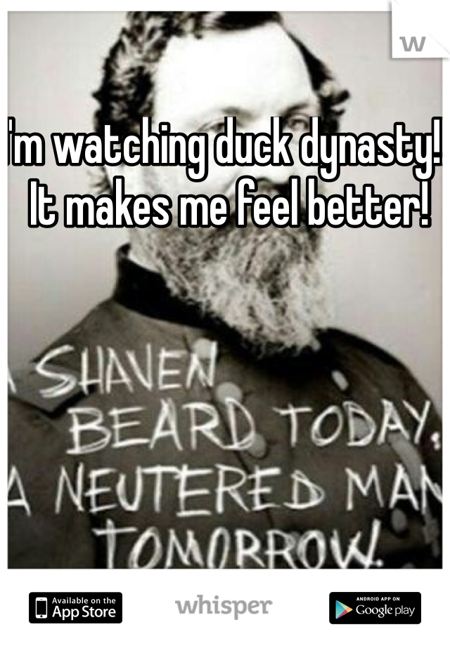 I'm watching duck dynasty!!! It makes me feel better!
