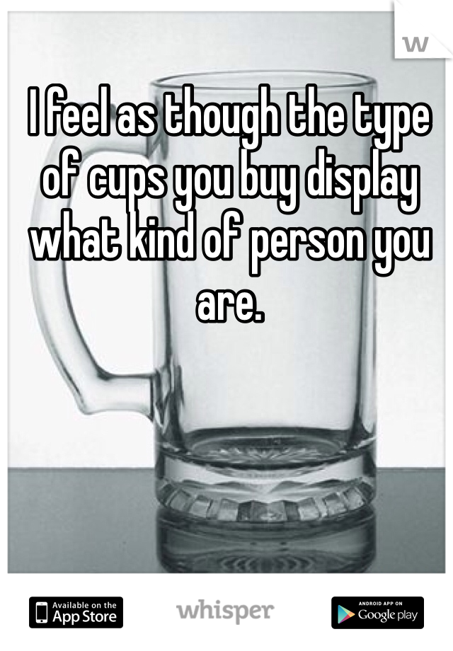 I feel as though the type of cups you buy display what kind of person you are.