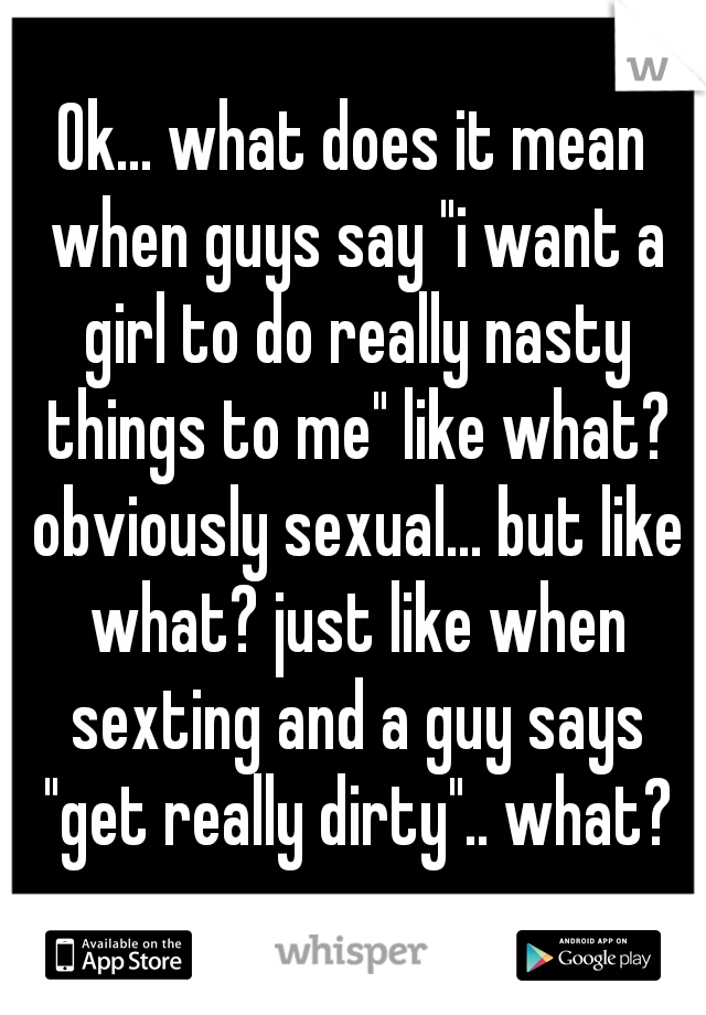 "Ok... what does it mean when guys say ""i want a girl to do really nasty things to me"" like what? obviously sexual... but like what? just like when sexting and a guy says ""get really dirty"".. what?"