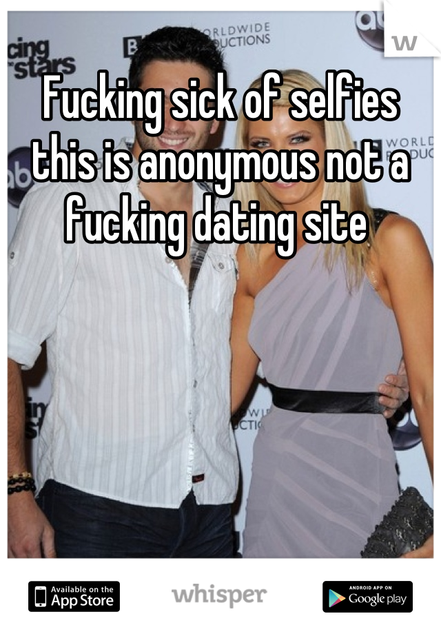 Fucking sick of selfies this is anonymous not a fucking dating site