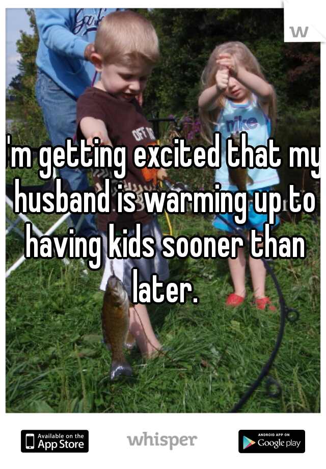 I'm getting excited that my husband is warming up to having kids sooner than later.