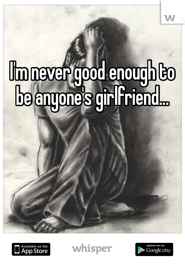 I'm never good enough to be anyone's girlfriend...