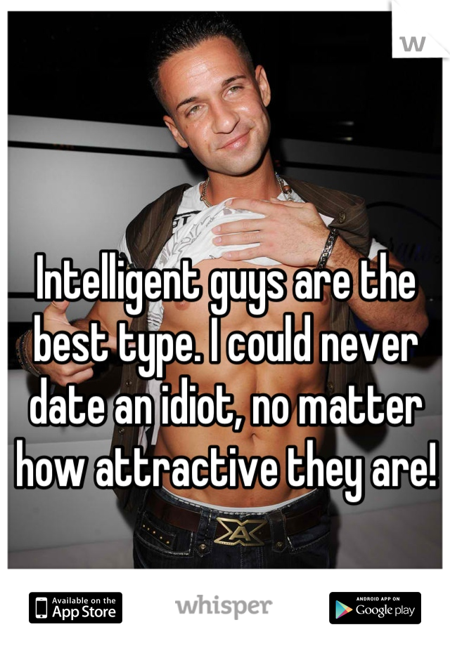 Intelligent guys are the best type. I could never date an idiot, no matter how attractive they are!