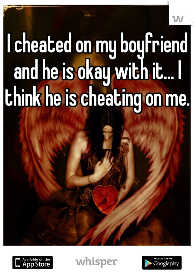 I cheated on my boyfriend and he is okay with it... I think he is cheating on me.