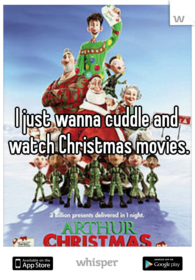 I just wanna cuddle and watch Christmas movies.