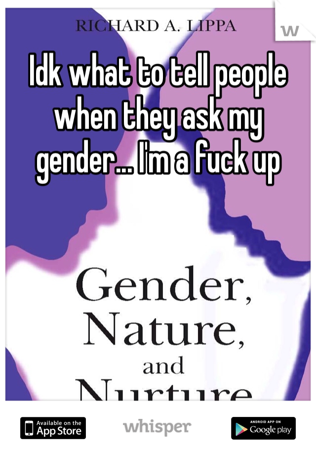 Idk what to tell people when they ask my gender... I'm a fuck up