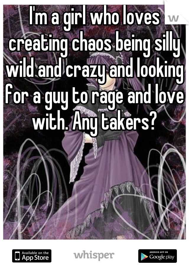 I'm a girl who loves creating chaos being silly wild and crazy and looking for a guy to rage and love with. Any takers?