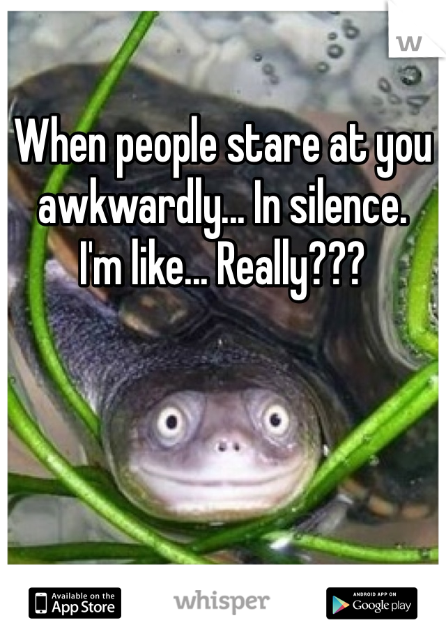 When people stare at you awkwardly... In silence. I'm like... Really???