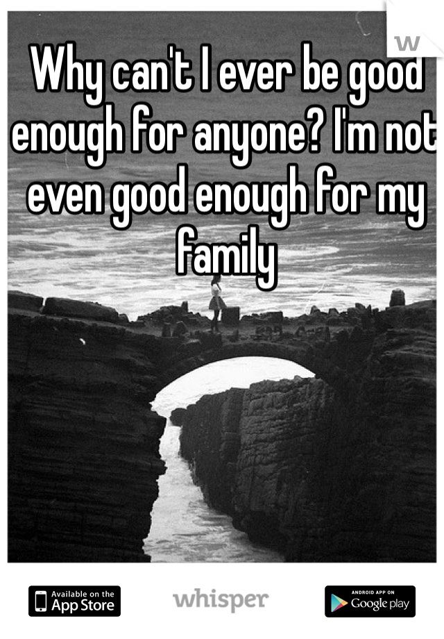 Why can't I ever be good enough for anyone? I'm not even good enough for my family