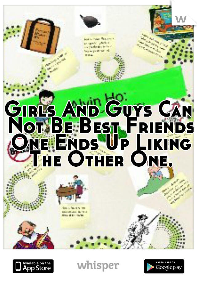 Girls And Guys Can Not Be Best Friends One Ends Up Liking The Other One.