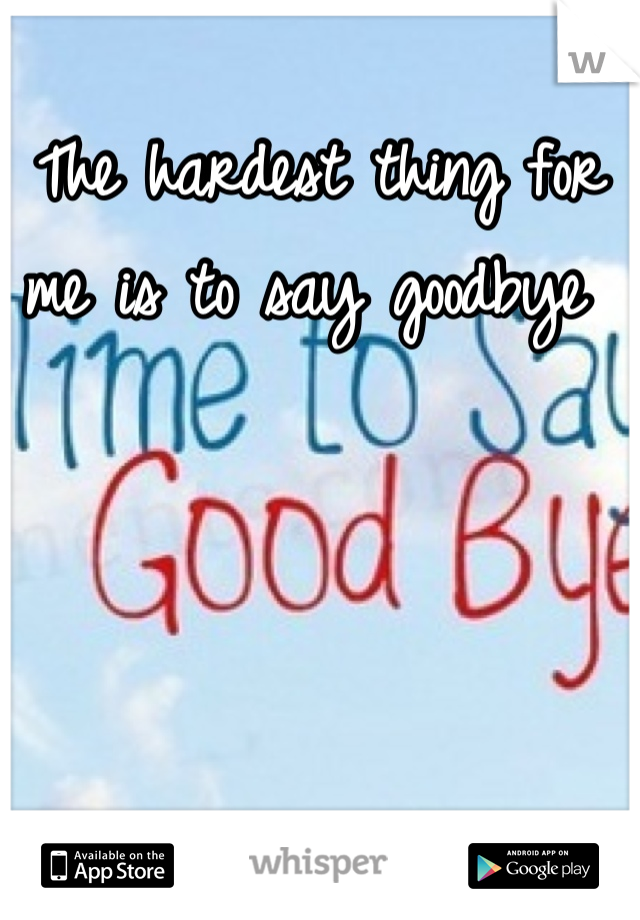 The hardest thing for me is to say goodbye