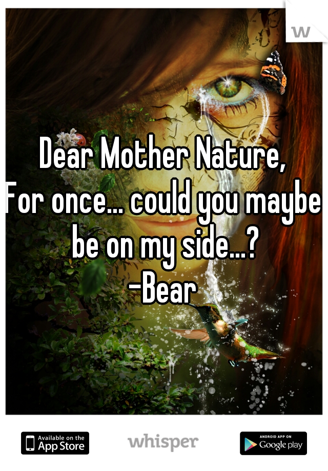 Dear Mother Nature, For once... could you maybe be on my side...? -Bear