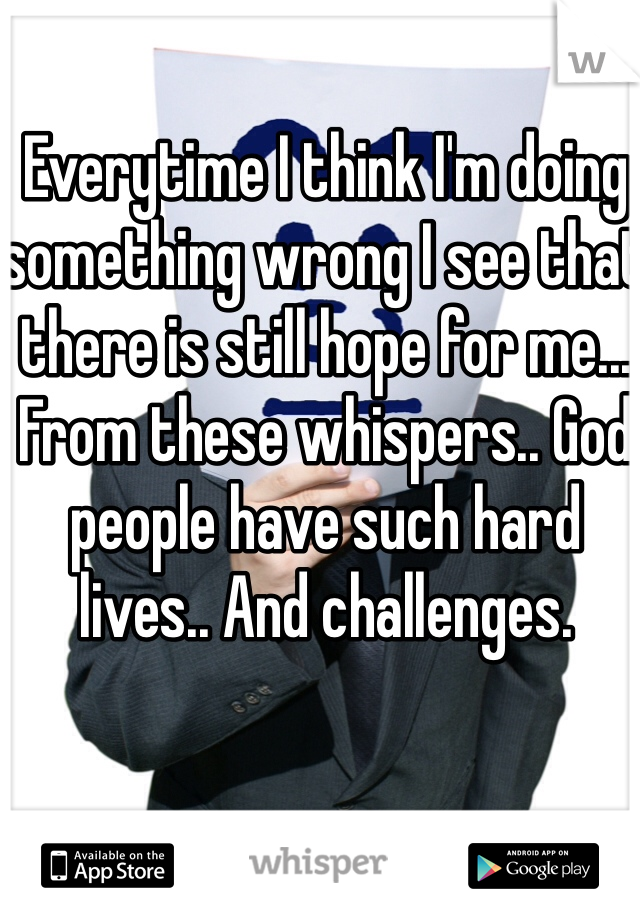 Everytime I think I'm doing something wrong I see that there is still hope for me... From these whispers.. God people have such hard lives.. And challenges.