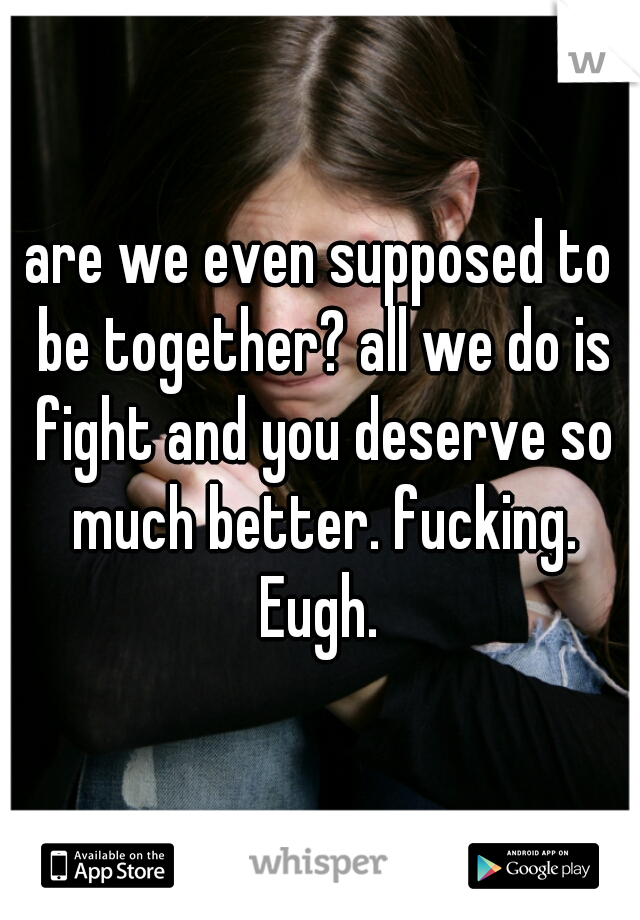 are we even supposed to be together? all we do is fight and you deserve so much better. fucking. Eugh.