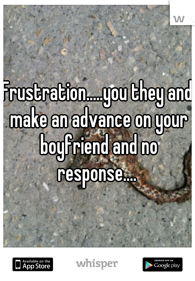 Frustration.....you they and make an advance on your boyfriend and no response....