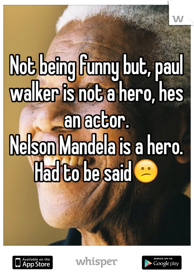 Not being funny but, paul walker is not a hero, hes an actor.  Nelson Mandela is a hero. Had to be said😕