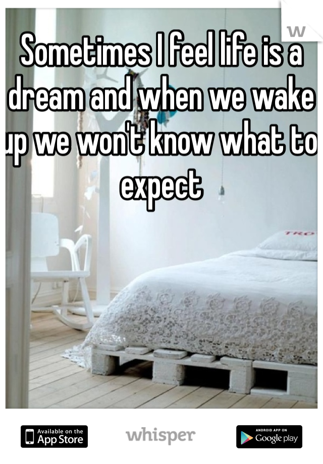 Sometimes I feel life is a dream and when we wake up we won't know what to expect