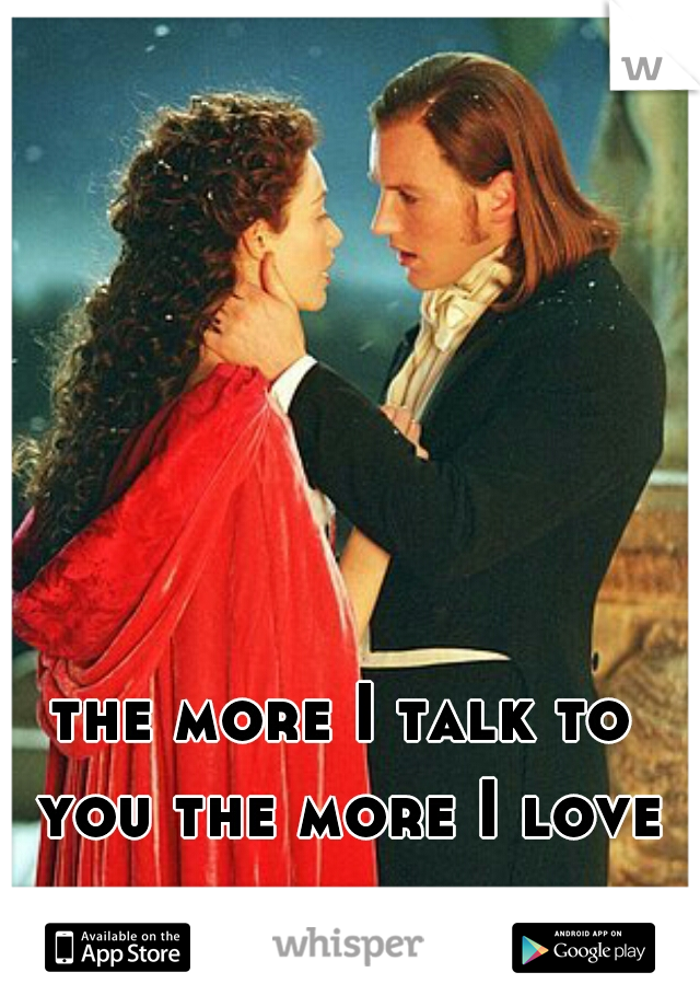 the more I talk to you the more I love you again...