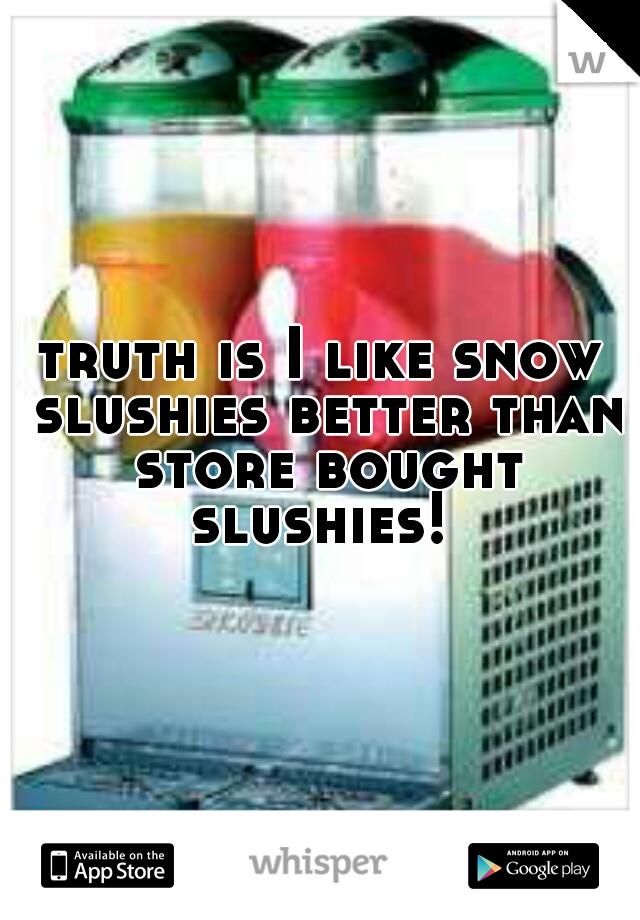 truth is I like snow slushies better than store bought slushies!