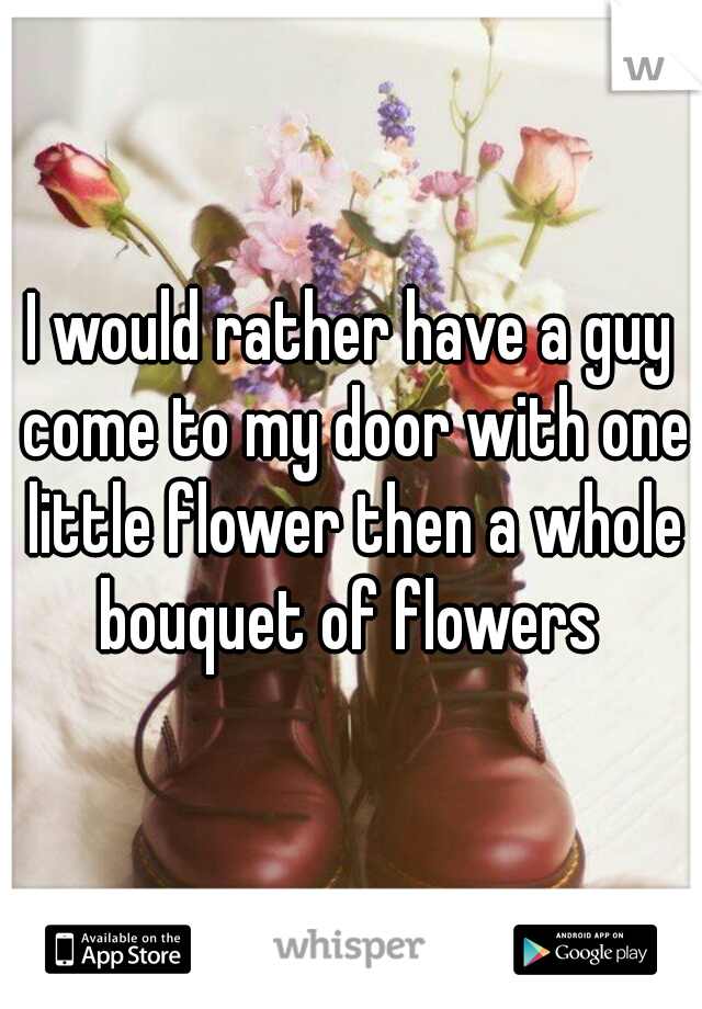 I would rather have a guy come to my door with one little flower then a whole bouquet of flowers