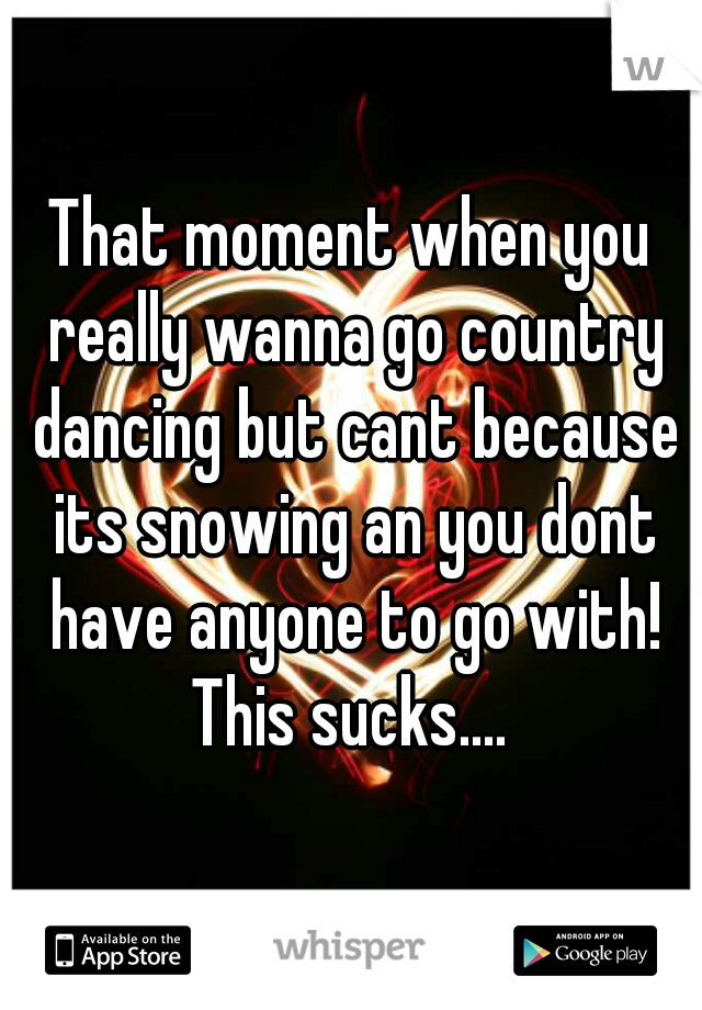 That moment when you really wanna go country dancing but cant because its snowing an you dont have anyone to go with! This sucks....
