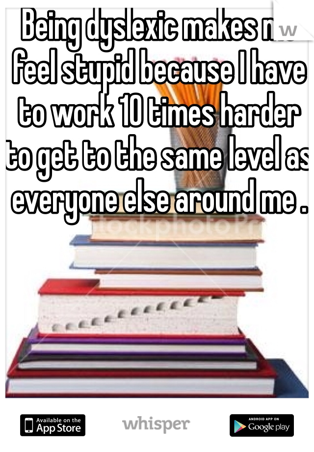 Being dyslexic makes me feel stupid because I have to work 10 times harder to get to the same level as everyone else around me .