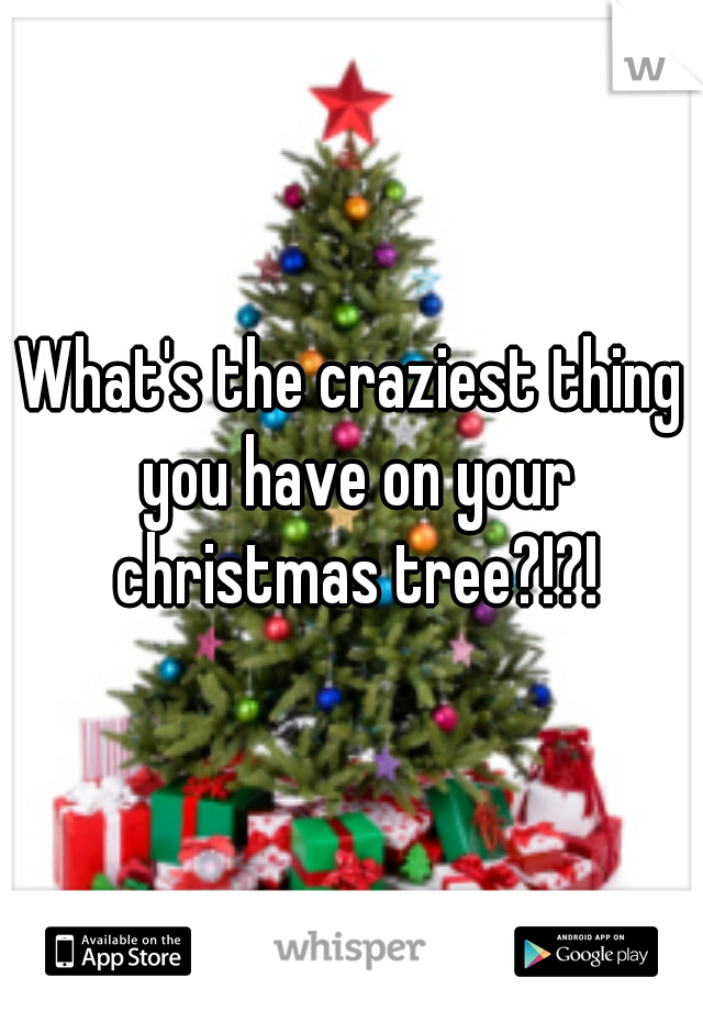 What's the craziest thing you have on your christmas tree?!?!