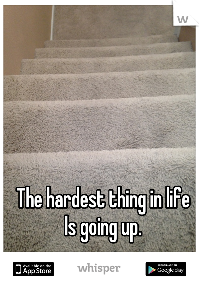 The hardest thing in life Is going up.