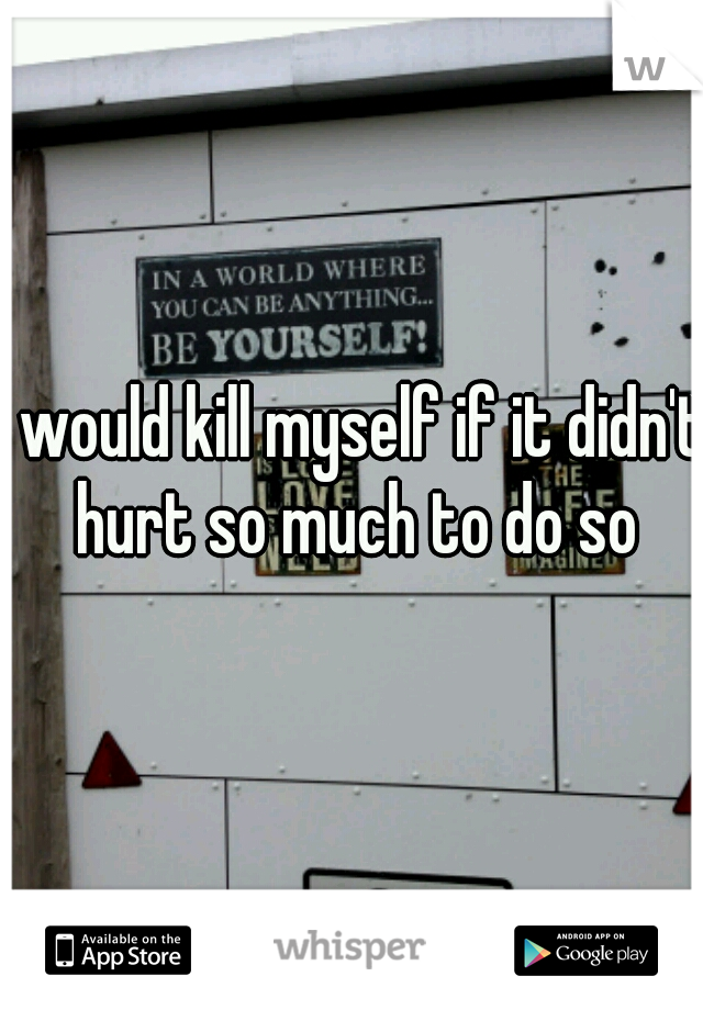 I would kill myself if it didn't hurt so much to do so