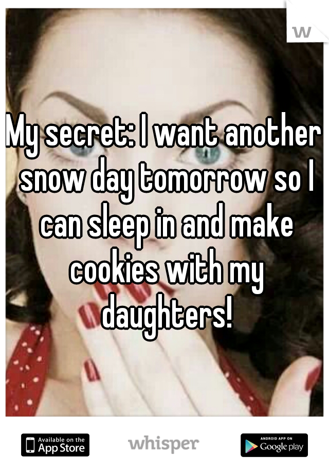My secret: I want another snow day tomorrow so I can sleep in and make cookies with my daughters!