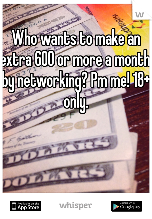 Who wants to make an extra 600 or more a month by networking? Pm me! 18+ only.