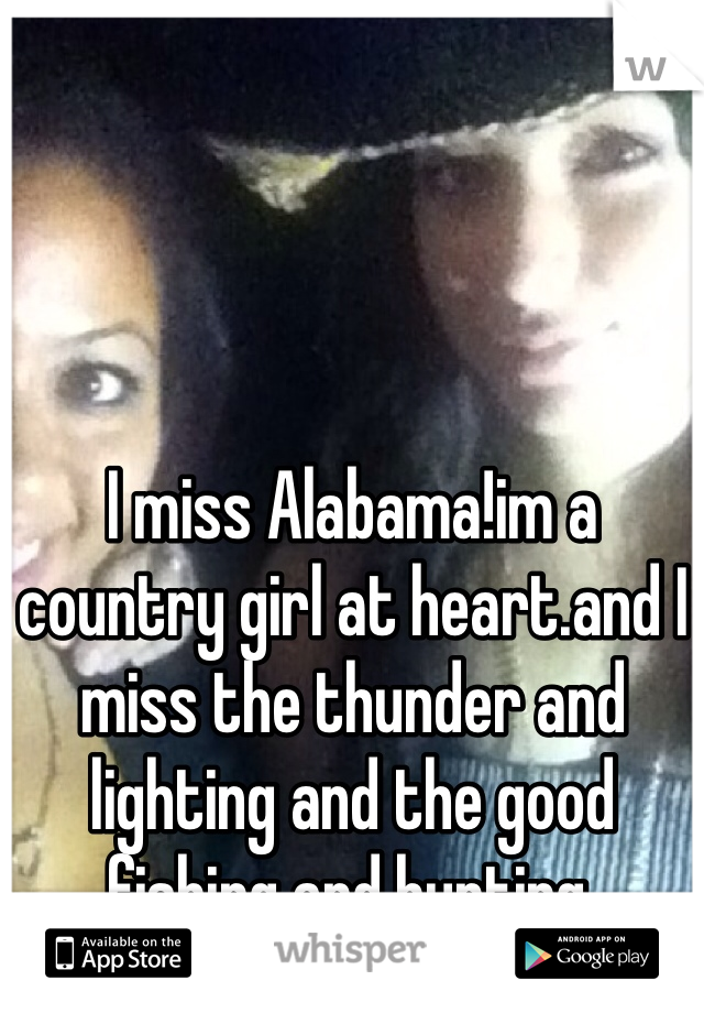 I miss Alabama!im a country girl at heart.and I miss the thunder and lighting and the good fishing and hunting.