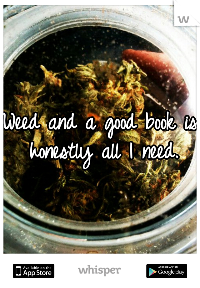 Weed and a good book is honestly all I need.