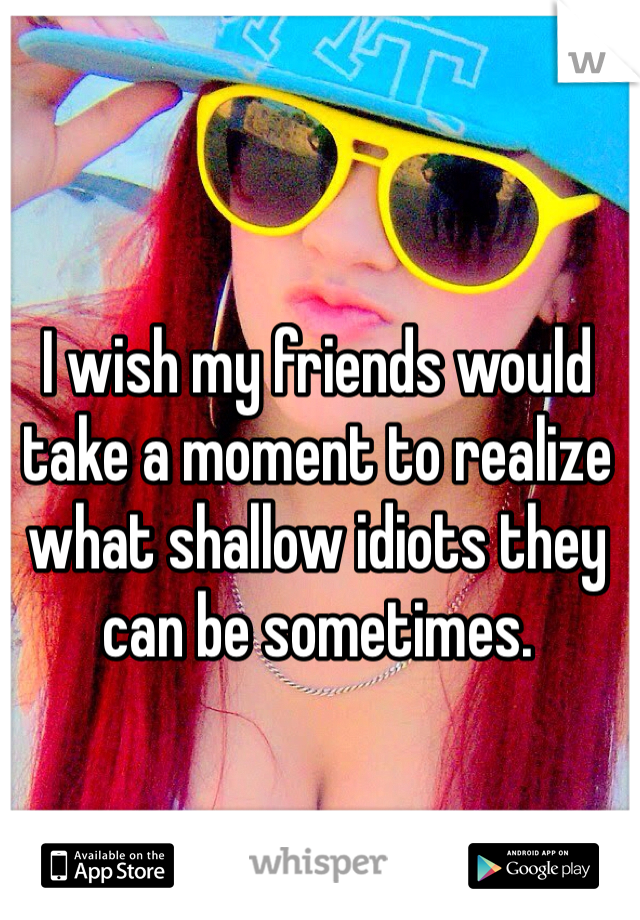 I wish my friends would take a moment to realize what shallow idiots they can be sometimes.